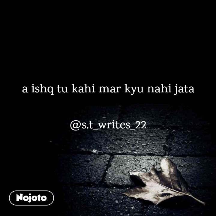 a ishq tu kahi mar kyu nahi jata  @s.t_writes_22