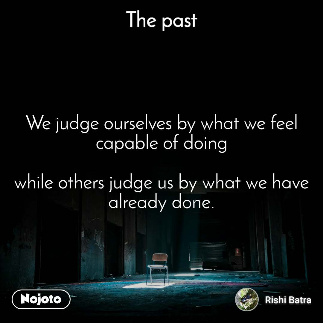 The past We judge ourselves by what we feel capable of doing  while others judge us by what we have already done.