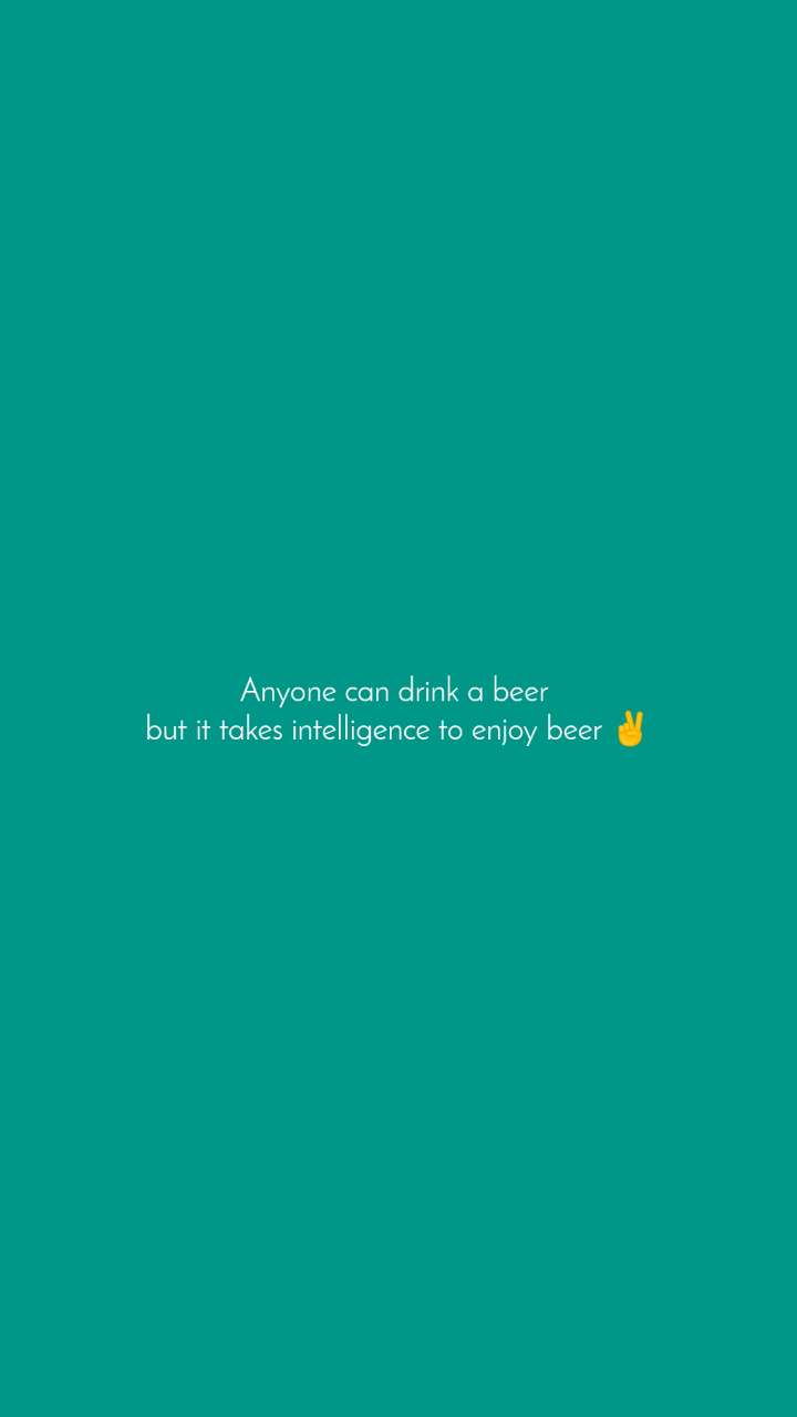 Anyone can drink a beer  but it takes intelligence to enjoy beer ✌