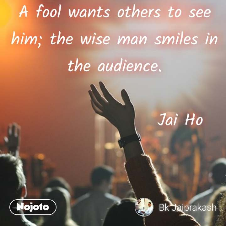 A fool wants others to see him; the wise man smiles in the audience.                     Jai Ho #NojotoQuote