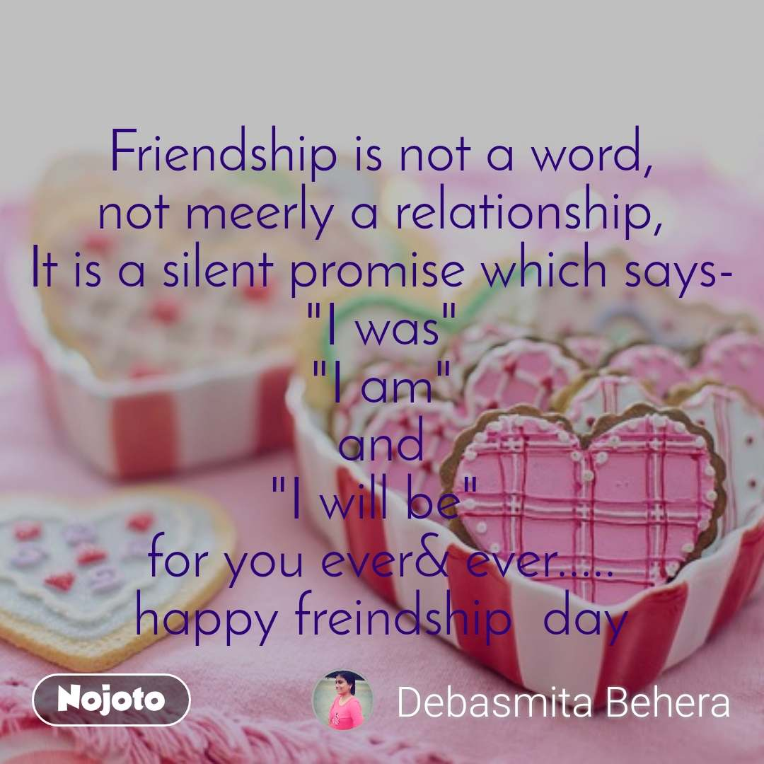 """Friendship is not a word, not meerly a relationship, It is a silent promise which says- """"I was"""" """"I am"""" and """"I will be""""  for you ever& ever..... happy freindship  day"""