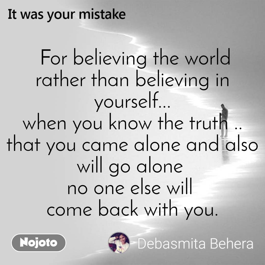 It was your mistake   For believing the world  rather than believing in  yourself... when you know the truth .. that you came alone and also will go alone  no one else will  come back with you.