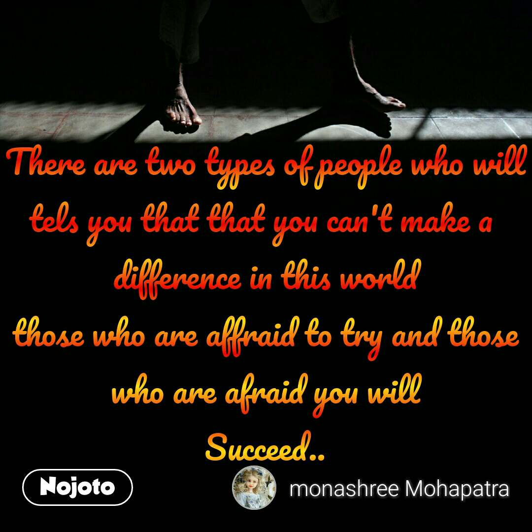 There are two types of people who will tels you that that you can't make a  difference in this world those who are affraid to try and those who are afraid you will Succeed..