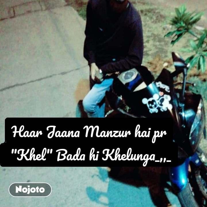 """Haar Jaana Manzur hai pr  """"Khel"""" Bada hi Khelunga_,,_"""