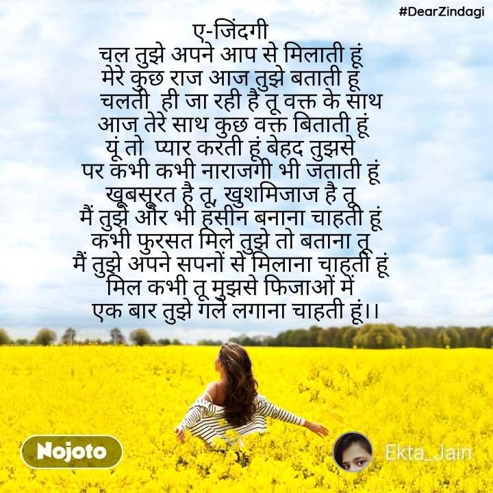#DearZindagi ए-जिंदगी चल तुझे अपने आप से मिलाती हूं मेरे कुछ राज आज तुझे बताती हूं     चलती  ही जा रही है तू वक्त के साथ  आज तेरे साथ कुछ वक्त बिताती हूं यूं तो  प्यार करती हूं बेहद तुझसे पर कभी कभी नाराजगी भी जताती हूं खूबसूरत है तू, खुशमिजाज है तू मैं तुझे और भी हसीन बनाना चाहती हूं कभी फुरसत मिले तुझे तो बताना तू मैं तुझे अपने सपनों से मिलाना चाहती हूं मिल कभी तू मुझसे फिजाओं में   एक बार तुझे गले लगाना चाहती हूं।।