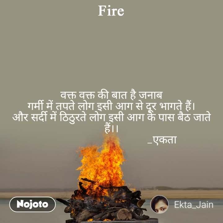 Fire   वक्त वक्त की बात है जनाब गर्मी में तपते लोग इसी आग से दूर भागते हैं। और सर्दी में ठिठुरते लोग इसी आग के पास बैठ जाते हैं।।                                     _एकता