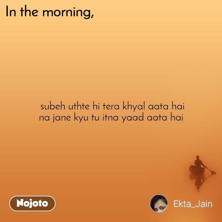 In the morning  subeh uthte hi tera khyal aata hai na jane kyu tu itna yaad aata hai