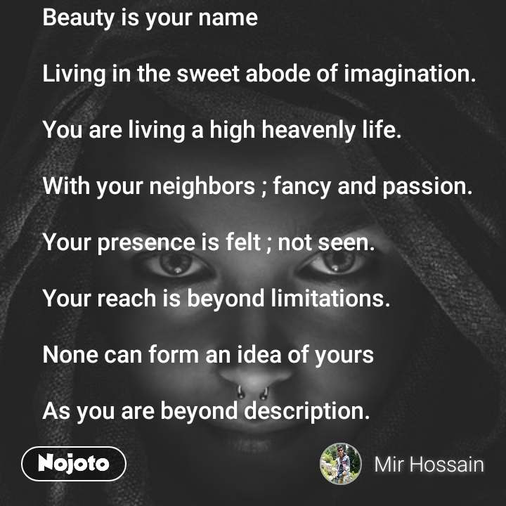 Beauty is your name   Living in the sweet abode of imagination.   You are living a high heavenly life.   With your neighbors ; fancy and passion.   Your presence is felt ; not seen.   Your reach is beyond limitations.   None can form an idea of yours  As you are beyond description.