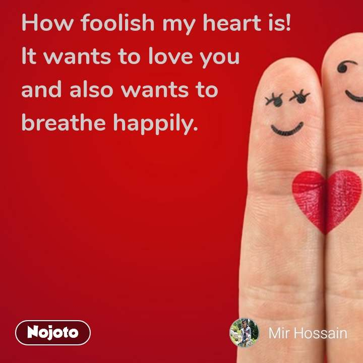 How foolish my heart is! It wants to love you and also wants to  breathe happily.