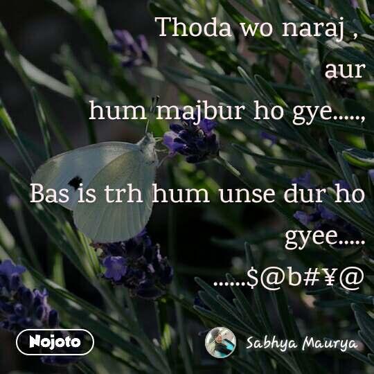 Thoda wo naraj ,  aur  hum majbur ho gye.....,  Bas is trh hum unse dur ho gyee..... ......$@b#¥@