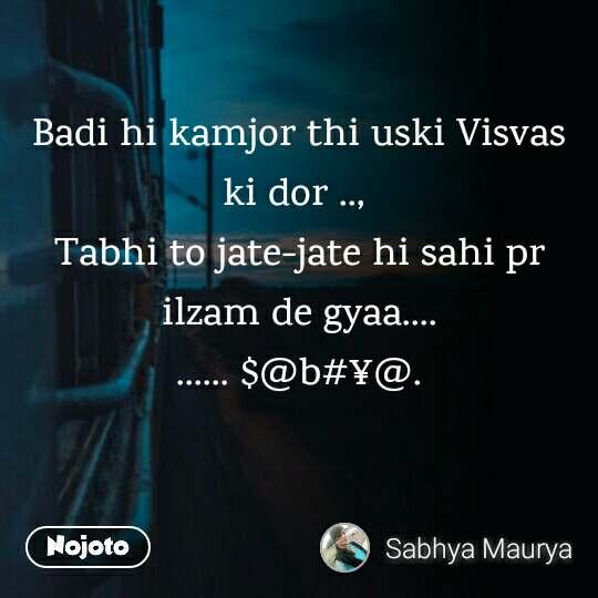 Badi hi kamjor thi uski Visvas ki dor ..,  Tabhi to jate-jate hi sahi pr ilzam de gyaa.... ...... $@b#¥@.