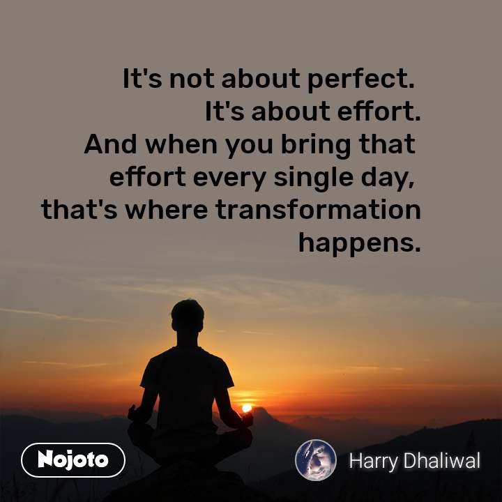 It's not about perfect.  It's about effort.  And when you bring that  effort every single day,  that's where transformation  happens.