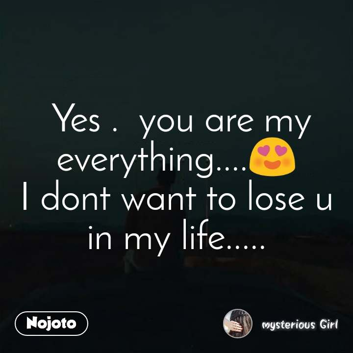 love sms status messages  Yes .  you are my everything....😍 I dont want to lose u in my life.....