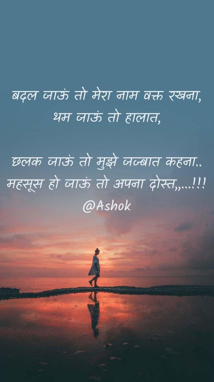 बदल जाऊं तो मेरा नाम वक्त रखना, थम जाऊं तो हालात,  छलक जाऊं तो मुझे जज्बात कहना.. महसूस हो जाऊं तो अपना दोस्त,,...!!! @Ashok