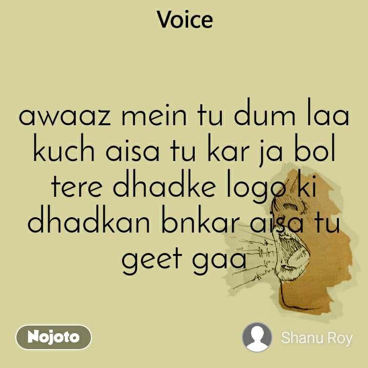 Voice  awaaz mein tu dum laa kuch aisa tu kar ja bol tere dhadke logo ki dhadkan bnkar aisa tu geet gaa