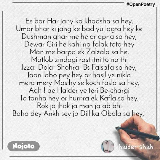 #OpenPoetry Es bar Har jany ka khadsha sa hey, Umar bhar ki jang ke bad yu lagta hey ke Dushman ghar me he or apna sa hey, Dewar Giri he kahi na falak tota hey Man me barpa ek Zalzala sa he, Matlob zindagi rast itni to na thi Izzat Dolat Shohrat Bs Falsafa sa hey, Jaan labo pey hey or hasil ye nikla mera mery Masihy se koch fasla sa hey, Aah ! ae Haider ye teri Be-chargi To tanha hey or humra ek Kafla sa hey, Rok ja jhok ja man ja ab bhi Baha dey Ankh sey jo Dill ka Obala sa hey,