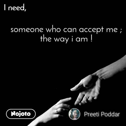 I need someone who can accept me ; the way i am !