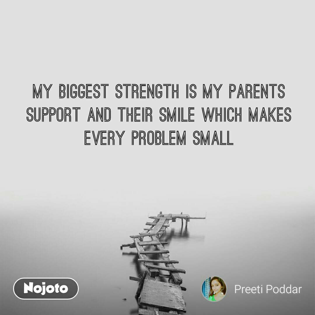 My biggest strength is my parents support and their smile which makes every problem small