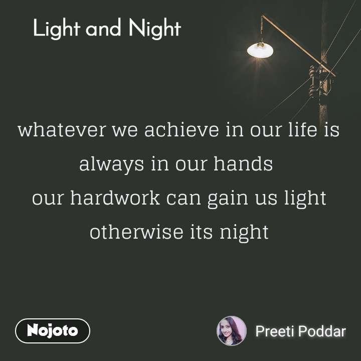 Light and Night  whatever we achieve in our life is always in our hands  our hardwork can gain us light otherwise its night