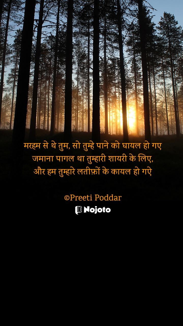 मरहम से थे तुम, सो तुम्हे पाने को घायल हो गए जमाना पागल था तुम्हारी शायरी के लिए, और हम तुम्हारे लतीफ़ों के कायल हो गऐ  ©Preeti Poddar