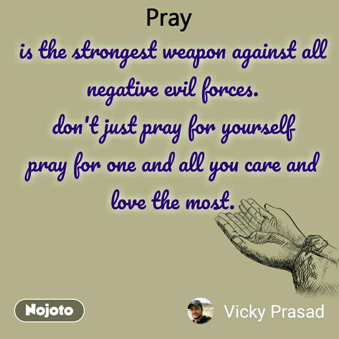 Pray is the strongest weapon against all negative evil forces. don't just pray for yourself pray for one and all you care and love the most.