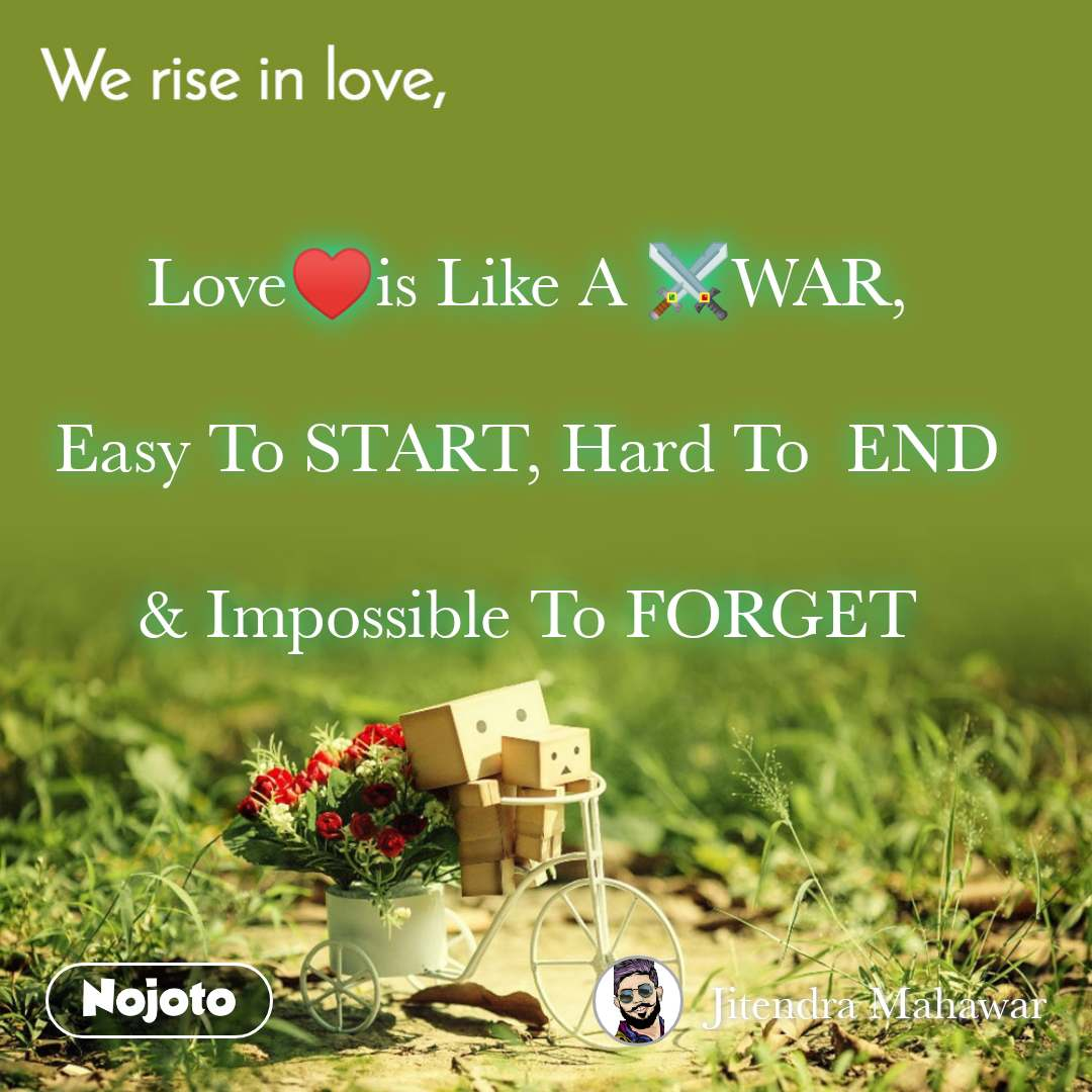 We rise in love Love♥️is Like A ⚔️WAR,  Easy To START, Hard To  END  & Impossible To FORGET