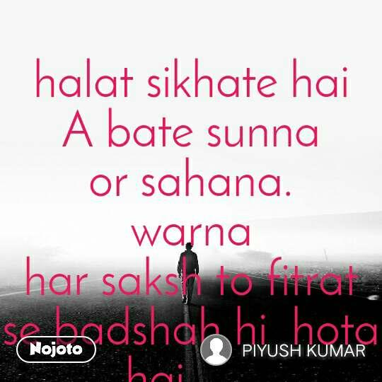 halat sikhate hai A bate sunna or sahana.                  warna                       har saksh to fitrat se badshah hi  hota hai