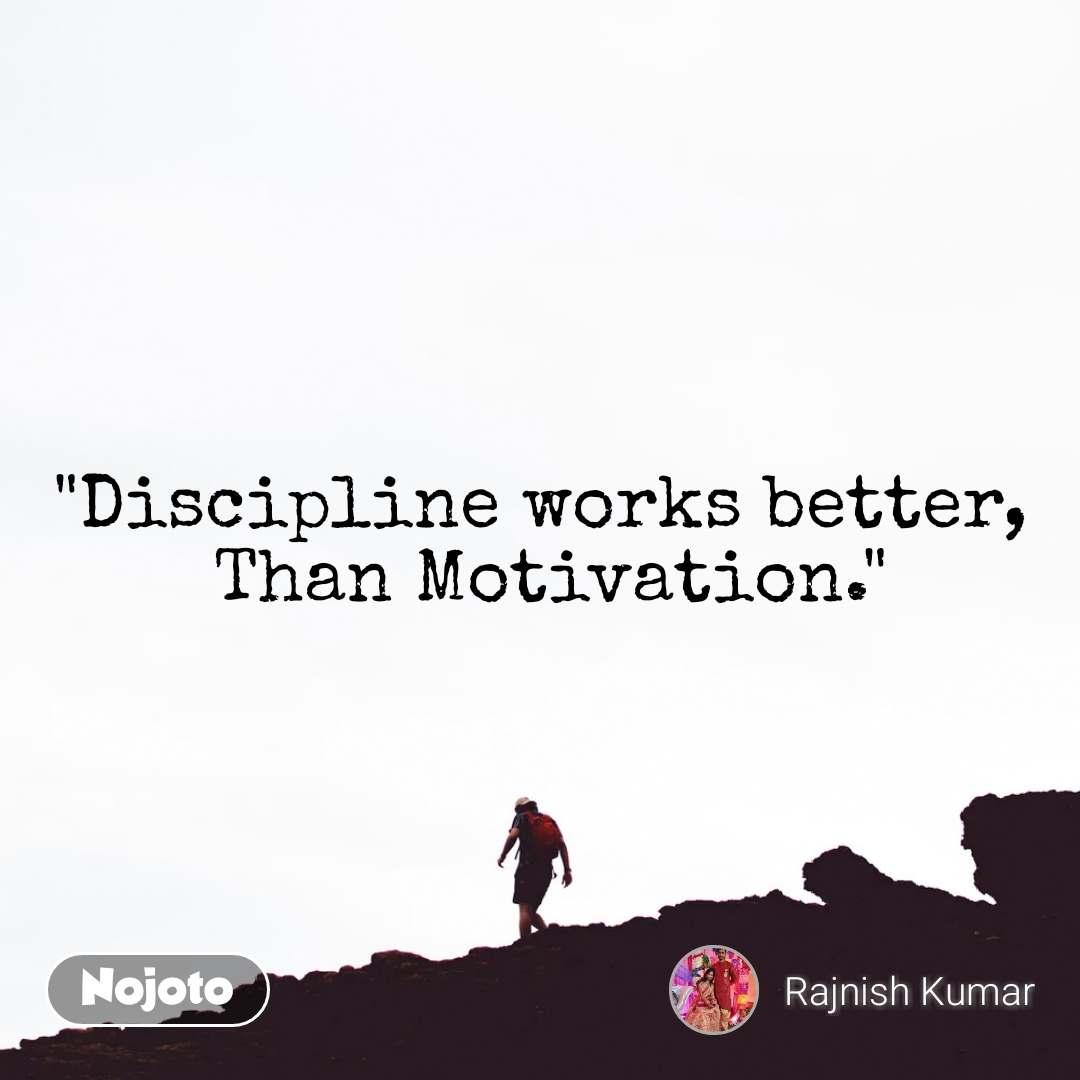 """Discipline works better,  Than Motivation."""