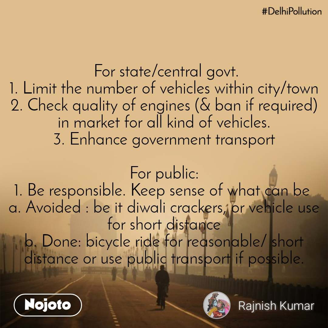 #DelhiPollution  For state/central govt. 1. Limit the number of vehicles within city/town 2. Check quality of engines (& ban if required) in market for all kind of vehicles. 3. Enhance government transport  For public: 1. Be responsible. Keep sense of what can be  a. Avoided : be it diwali crackers, or vehicle use for short distance b. Done: bicycle ride for reasonable/ short distance or use public transport if possible.