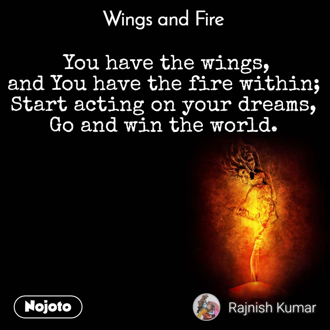 Wings and Fire   You have the wings, and You have the fire within; Start acting on your dreams, Go and win the world.
