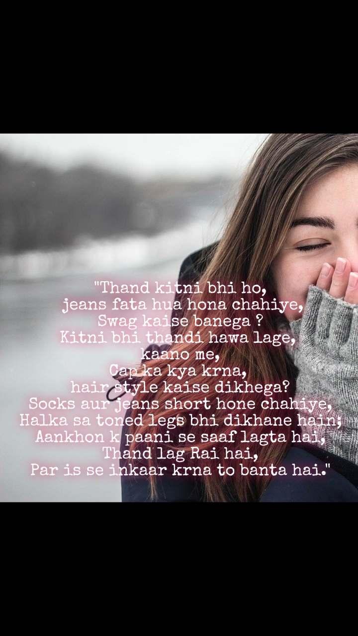 """""""Thand kitni bhi ho,  jeans fata hua hona chahiye, Swag kaise banega ? Kitni bhi thandi hawa lage,  kaano me, Cap ka kya krna,  hair style kaise dikhega? Socks aur jeans short hone chahiye, Halka sa toned legs bhi dikhane hain; Aankhon k paani se saaf lagta hai, Thand lag Rai hai, Par is se inkaar krna to banta hai."""""""