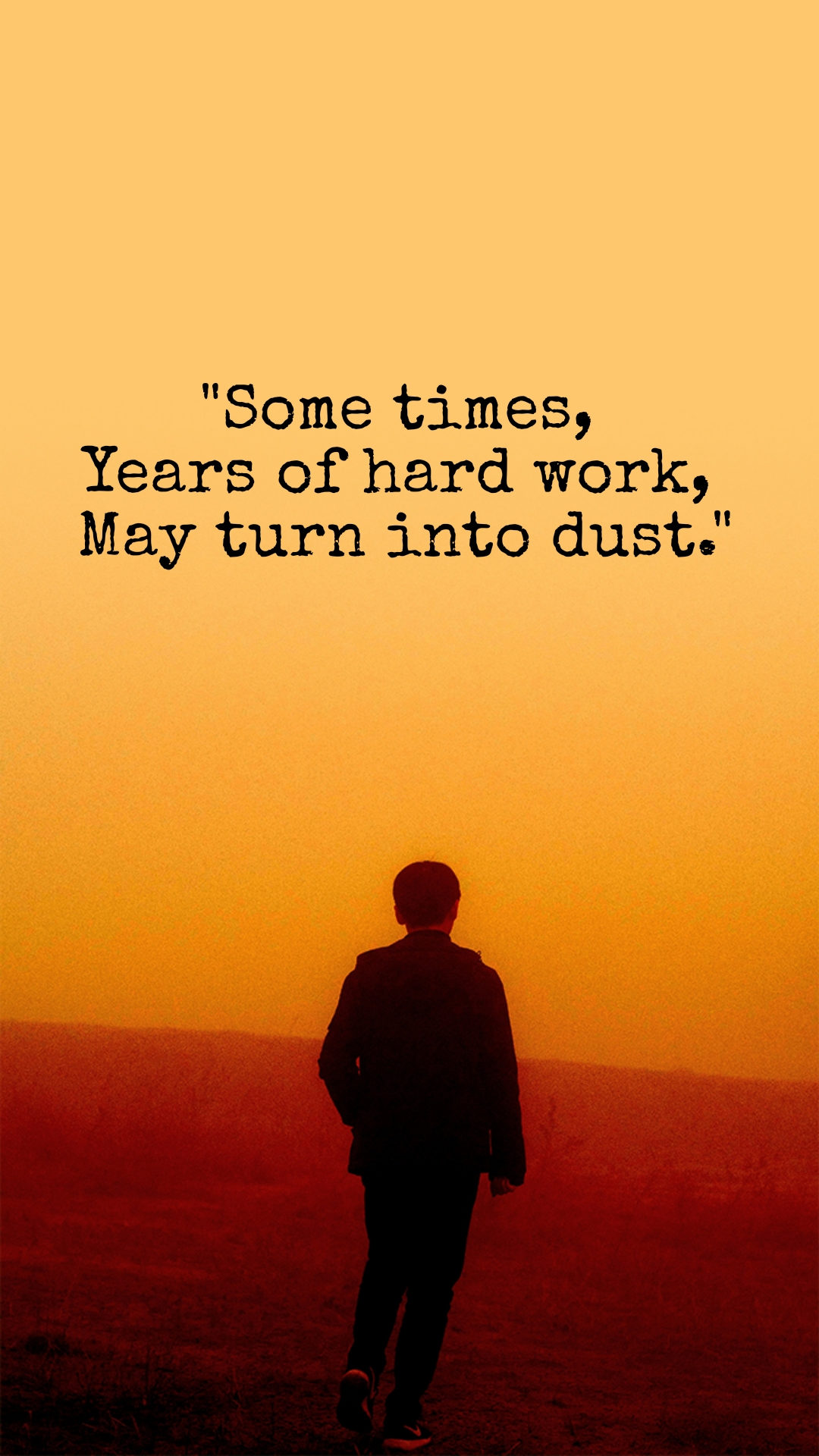 """""""Some times,  Years of hard work,  May turn into dust."""""""