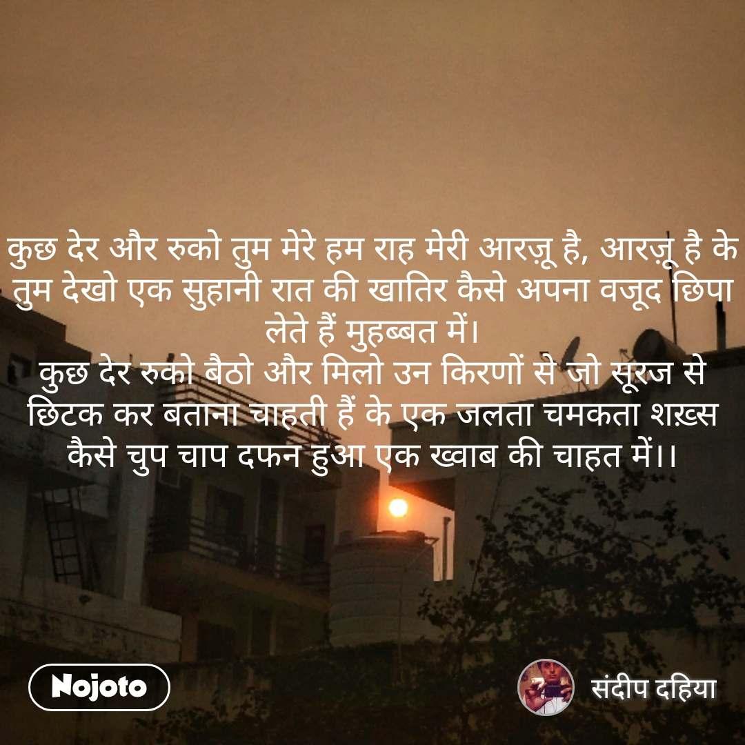 Sooraj quotes in Hindi कुछ देर और रुको तुम मेरे हम राह मेरी आरज़ू है, आरज़ू है के तुम देखो एक सुहानी रात की खातिर कैसे अपना वजूद छिपा लेते हैं मुहब्बत में। कुछ देर रुको बैठो और मिलो उन किरणों से जो सूरज से छिटक कर बताना चाहती हैं के एक जलता चमकता शख़्स कैसे चुप चाप दफन हुआ एक ख्वाब की चाहत में।।  #NojotoQuote