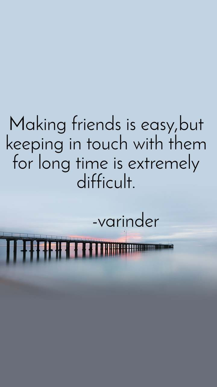 Making friends is easy,but keeping in touch with them for long time is extremely difficult.          -varinder