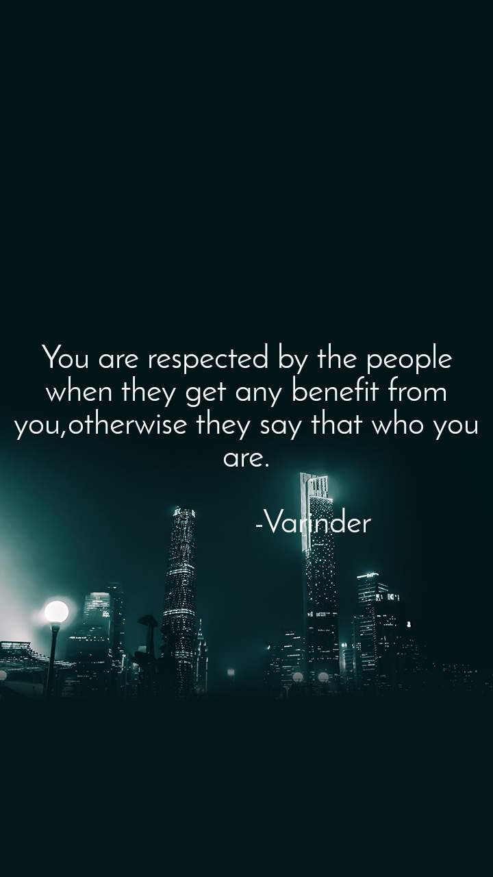 You are respected by the people when they get any benefit from you,otherwise they say that who you are.                  -Varinder