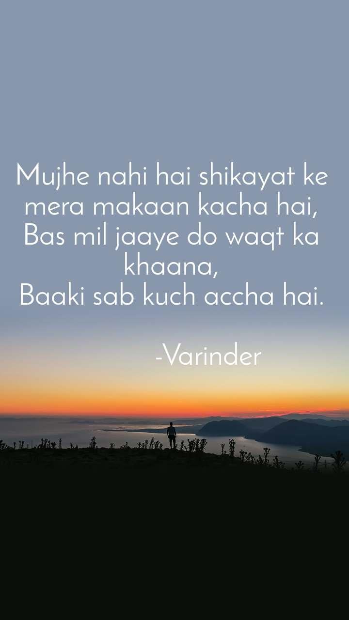 Mujhe nahi hai shikayat ke mera makaan kacha hai, Bas mil jaaye do waqt ka khaana, Baaki sab kuch accha hai.            -Varinder