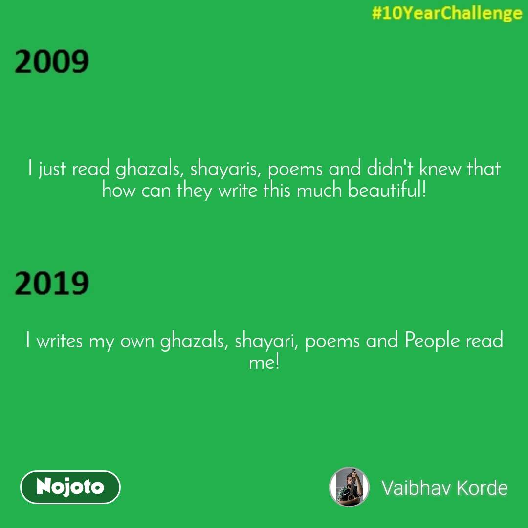 I just read ghazals, shayaris, poems and didn't knew that how can they write this much beautiful!       I writes my own ghazals, shayari, poems and People read me!
