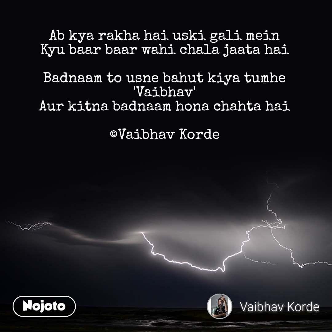Ab kya rakha hai uski gali mein Kyu baar baar wahi chala jaata hai  Badnaam to usne bahut kiya tumhe 'Vaibhav' Aur kitna badnaam hona chahta hai  ©Vaibhav Korde