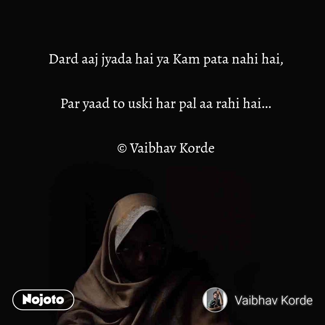Dard aaj jyada hai ya Kam pata nahi hai,  Par yaad to uski har pal aa rahi hai...  © Vaibhav Korde