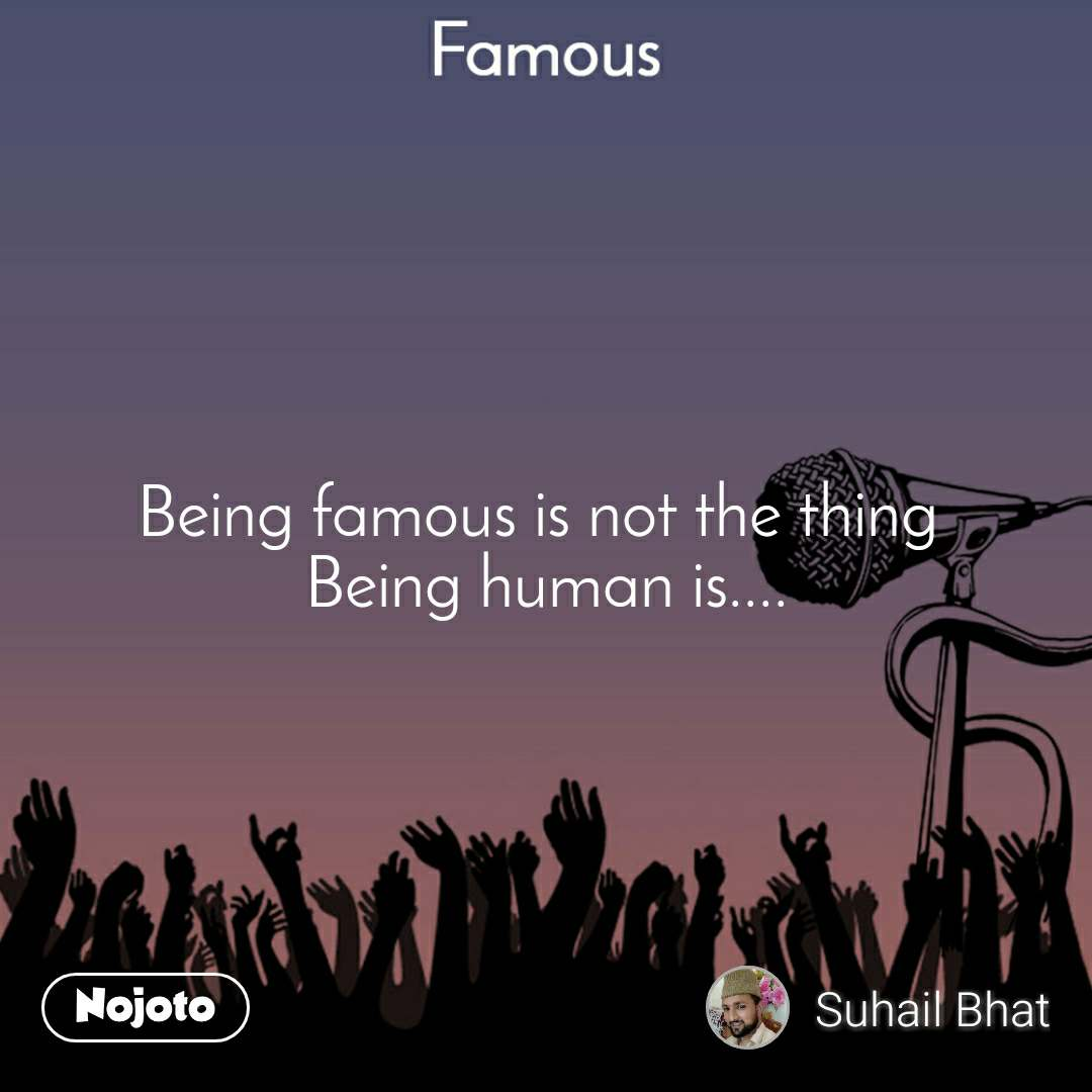 Famous Being Famous Is Not The Thing Being Human Nojoto