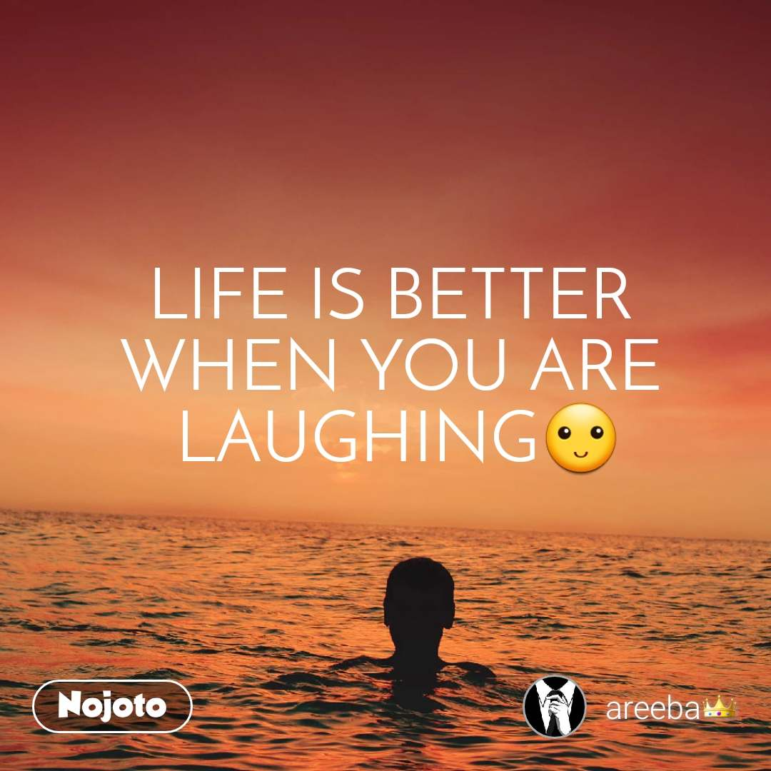 LIFE IS BETTER  WHEN YOU ARE  LAUGHING🙂