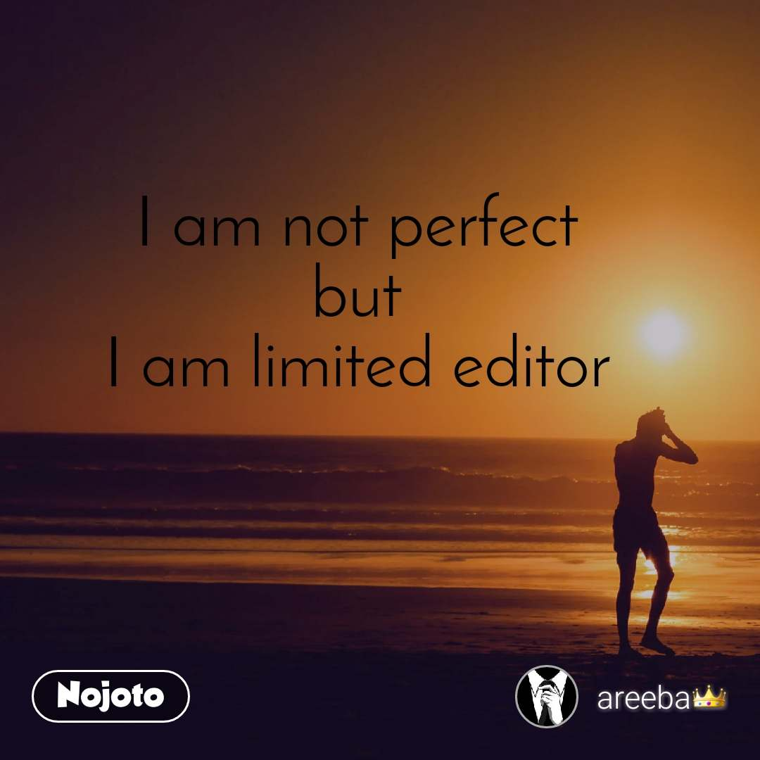 I am not perfect but I am limited editor