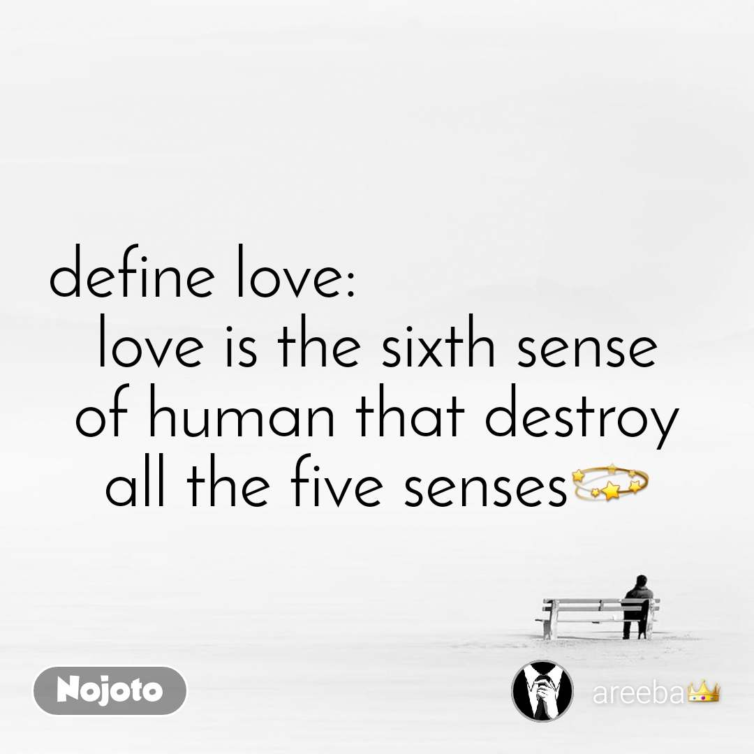 define love:                        love is the sixth sense of human that destroy all the five senses💫