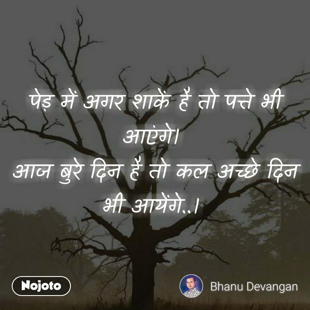 पेड़ में अगर शाकें है तो पत्ते भी आएंगे।  आज बुरे दिन है तो कल अच्छे दिन भी आयेंगे..।
