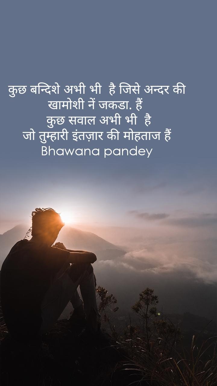 कुछ बन्दिशे अभी भी  है जिसे अन्दर की  खामोशी नें जकडा. हैं    कुछ सवाल अभी भी  है  जो तुम्हारी इंतज़ार की मोहताज हैं  Bhawana pandey