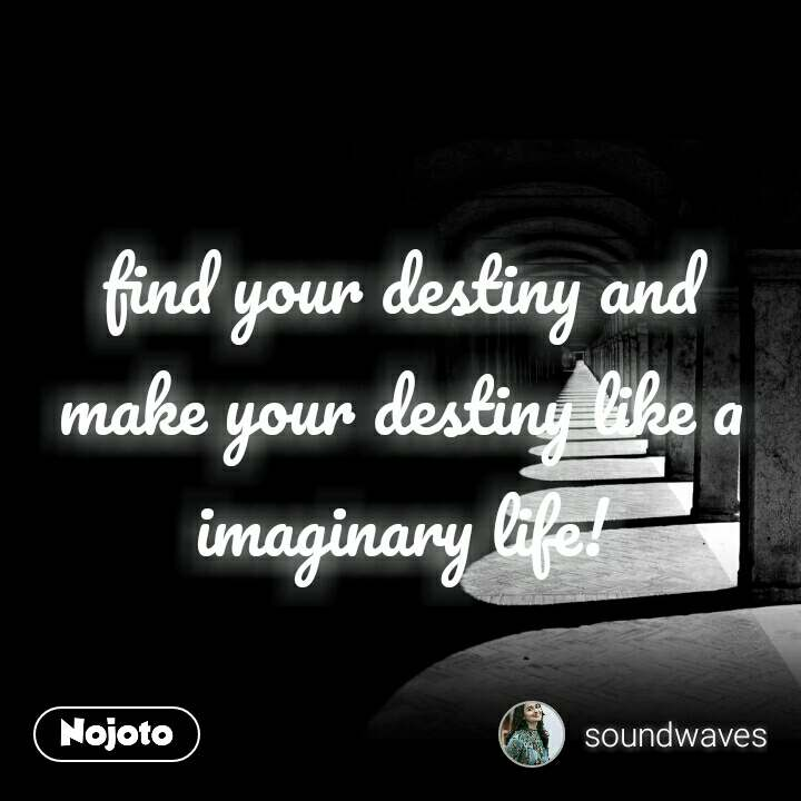find your destiny and make your destiny like a imaginary life!
