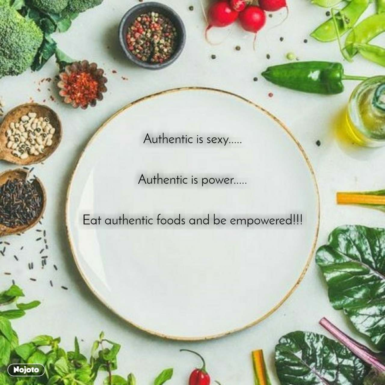 Authentic is sexy.....   Authentic is power.....   Eat authentic foods and be empowered!!!