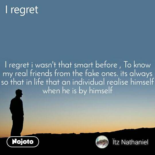 I regret i wasn't that smart before , To know my real friends from the fake ones. its always so that in life that an individual realise himself when he is by himself