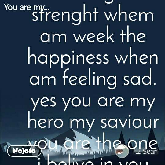 You are my  you are my light in the darkest night the strenght whem am week the happiness when am feeling sad. yes you are my hero my saviour you are the one i belive in you are the one that i thrust because i thrust no one you are my day and my night the one who makes me  sleep at night