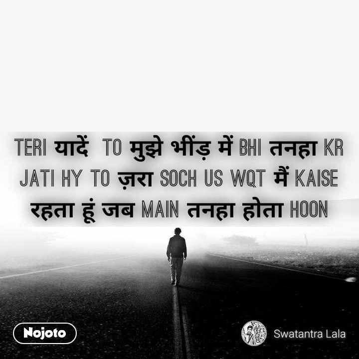 Teri यादें  to मुझे भींड़ में bhi तनहा kr jati hy to ज़रा soch us wqt मैं kaise रहता हूं जब main तनहा होता hoon